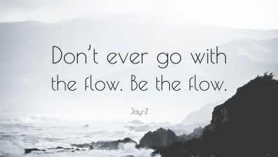4694342-Jay-Z-Quote-Don-t-ever-go-with-the-flow-Be-the-flow